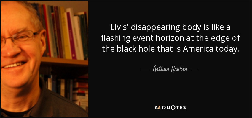 Elvis' disappearing body is like a flashing event horizon at the edge of the black hole that is America today. - Arthur Kroker