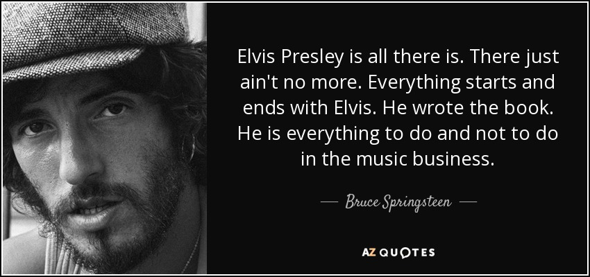 Elvis Presley is all there is. There just ain't no more. Everything starts and ends with Elvis. He wrote the book. He is everything to do and not to do in the music business. - Bruce Springsteen