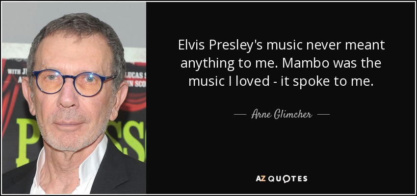 Elvis Presley's music never meant anything to me. Mambo was the music I loved - it spoke to me. - Arne Glimcher