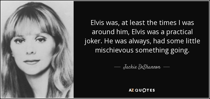 Elvis was, at least the times I was around him, Elvis was a practical joker. He was always, had some little mischievous something going. - Jackie DeShannon