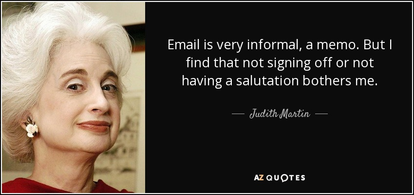 Email is very informal, a memo. But I find that not signing off or not having a salutation bothers me. - Judith Martin