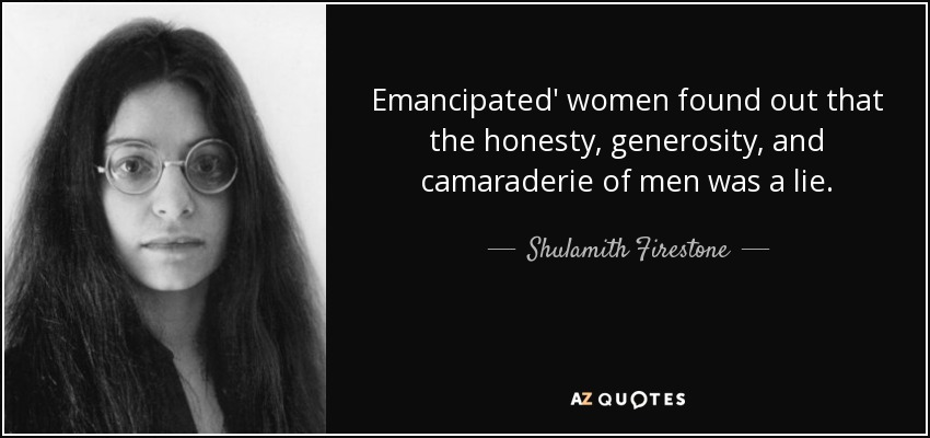 Emancipated' women found out that the honesty, generosity, and camaraderie of men was a lie. - Shulamith Firestone