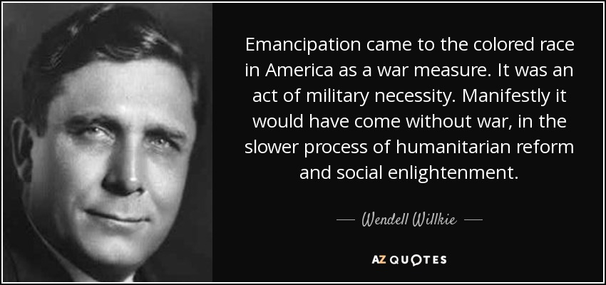Emancipation came to the colored race in America as a war measure. It was an act of military necessity. Manifestly it would have come without war, in the slower process of humanitarian reform and social enlightenment. - Wendell Willkie
