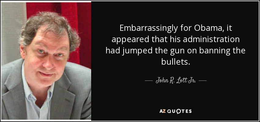 Embarrassingly for Obama, it appeared that his administration had jumped the gun on banning the bullets. - John R. Lott Jr.
