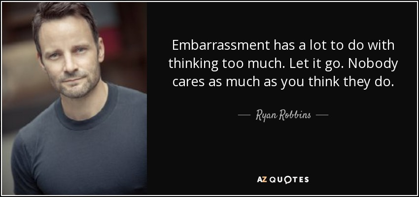 Embarrassment has a lot to do with thinking too much. Let it go. Nobody cares as much as you think they do. - Ryan Robbins