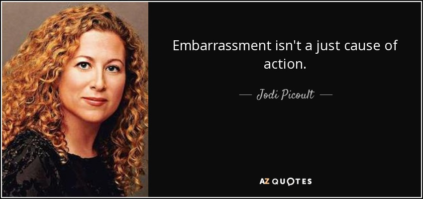 Embarrassment isn't a just cause of action. - Jodi Picoult