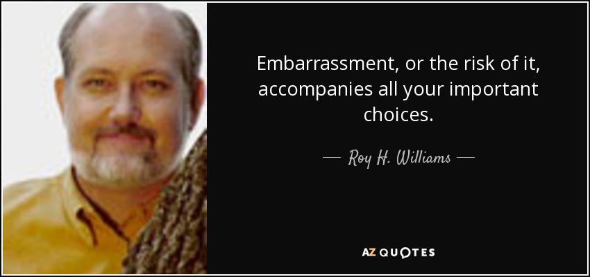 Embarrassment, or the risk of it, accompanies all your important choices. - Roy H. Williams