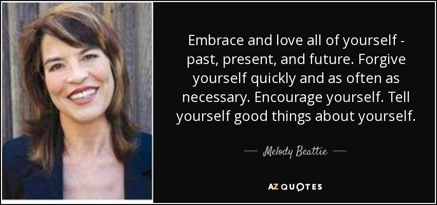 Embrace and love all of yourself - past, present, and future. Forgive yourself quickly and as often as necessary. Encourage yourself. Tell yourself good things about yourself. - Melody Beattie