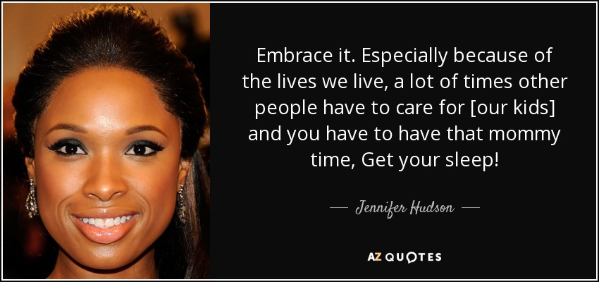 Embrace it. Especially because of the lives we live, a lot of times other people have to care for [our kids] and you have to have that mommy time, Get your sleep! - Jennifer Hudson