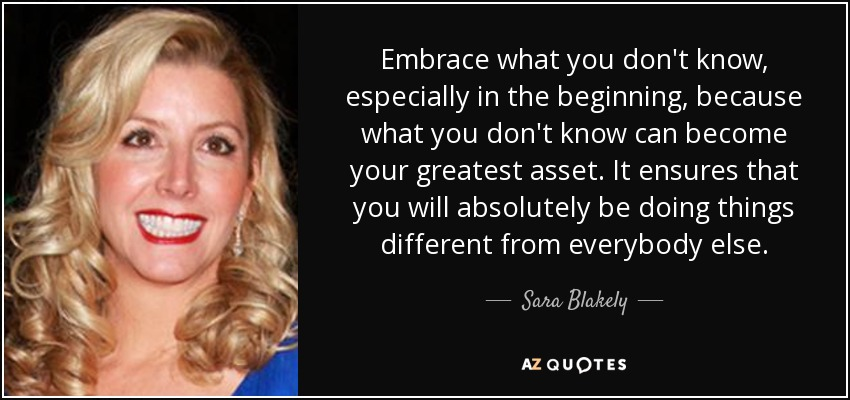Embrace what you don't know, especially in the beginning, because what you don't know can become your greatest asset. It ensures that you will absolutely be doing things different from everybody else. - Sara Blakely