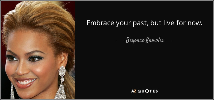 Embrace your past, but live for now. - Beyonce Knowles