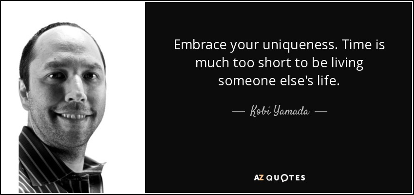 Embrace your uniqueness. Time is much too short to be living someone else's life. - Kobi Yamada