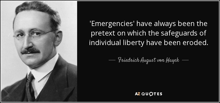 'Emergencies' have always been the pretext on which the safeguards of individual liberty have been eroded. - Friedrich August von Hayek