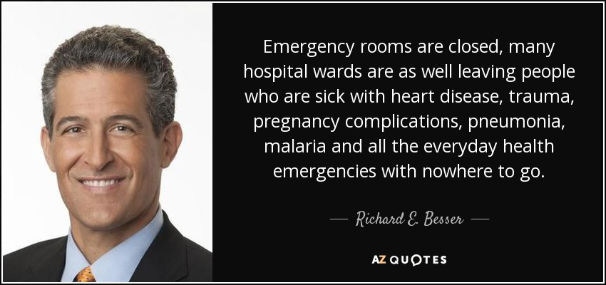 Emergency rooms are closed, many hospital wards are as well leaving people who are sick with heart disease, trauma, pregnancy complications, pneumonia, malaria and all the everyday health emergencies with nowhere to go. - Richard E. Besser