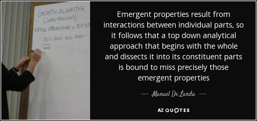 Emergent properties result from interactions between individual parts, so it follows that a top down analytical approach that begins with the whole and dissects it into its constituent parts is bound to miss precisely those emergent properties - Manuel De Landa