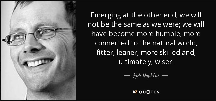 Emerging at the other end, we will not be the same as we were; we will have become more humble, more connected to the natural world, fitter, leaner, more skilled and, ultimately, wiser. - Rob Hopkins