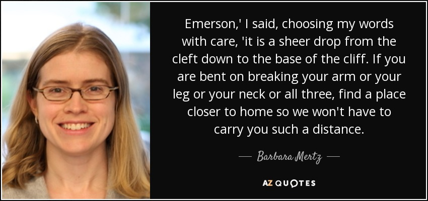 Emerson,' I said, choosing my words with care, 'it is a sheer drop from the cleft down to the base of the cliff. If you are bent on breaking your arm or your leg or your neck or all three, find a place closer to home so we won't have to carry you such a distance. - Barbara Mertz