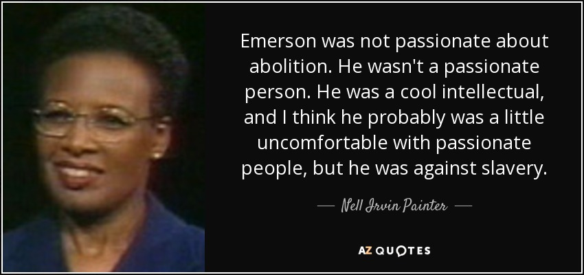 Emerson was not passionate about abolition. He wasn't a passionate person. He was a cool intellectual, and I think he probably was a little uncomfortable with passionate people, but he was against slavery. - Nell Irvin Painter