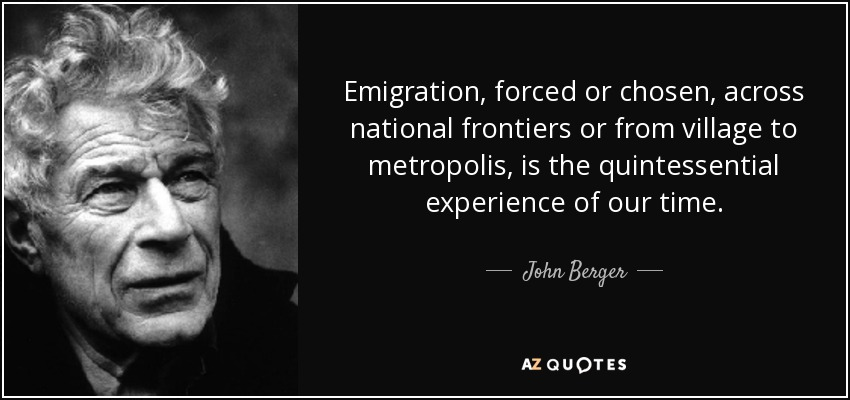 Emigration, forced or chosen, across national frontiers or from village to metropolis, is the quintessential experience of our time. - John Berger