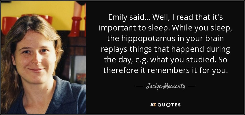 Emily said ... Well, I read that it's important to sleep. While you sleep, the hippopotamus in your brain replays things that happend during the day, e.g. what you studied. So therefore it remembers it for you. - Jaclyn Moriarty