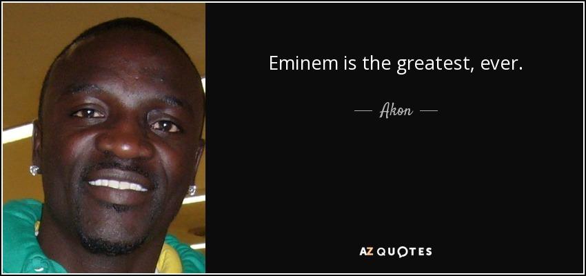 Eminem is the greatest, ever. - Akon