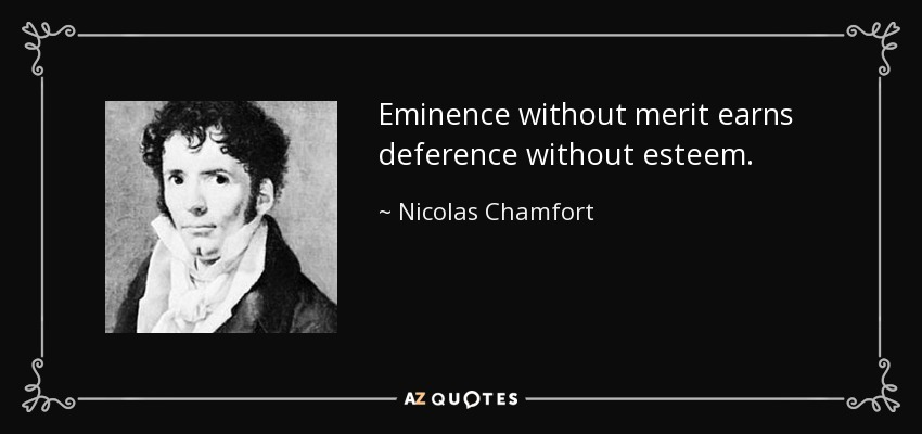 Eminence without merit earns deference without esteem. - Nicolas Chamfort