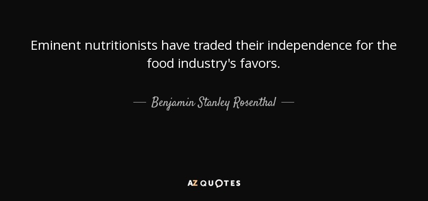 Eminent nutritionists have traded their independence for the food industry's favors. - Benjamin Stanley Rosenthal