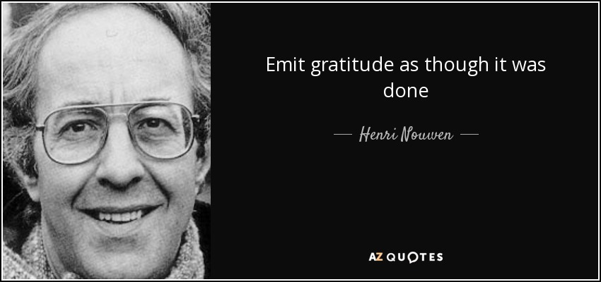 Emit gratitude as though it was done - Henri Nouwen