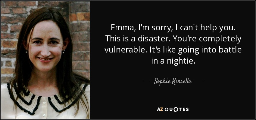 Emma, I'm sorry, I can't help you. This is a disaster. You're completely vulnerable. It's like going into battle in a nightie. - Sophie Kinsella
