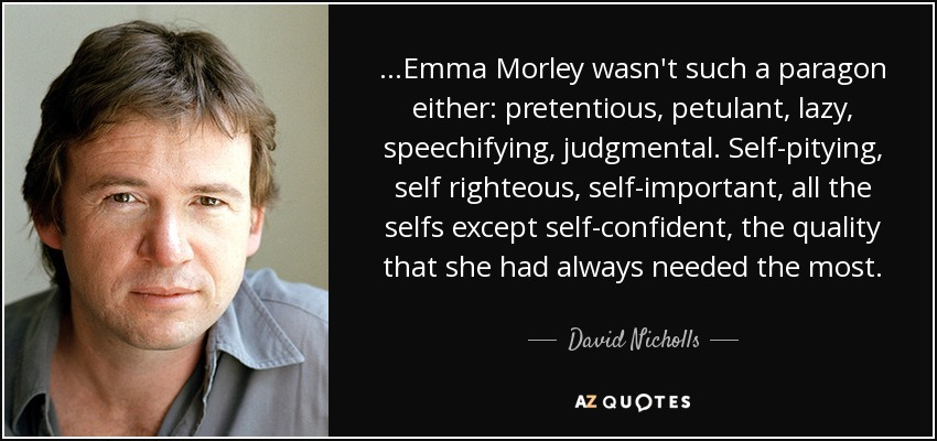 ...Emma Morley wasn't such a paragon either: pretentious, petulant, lazy, speechifying, judgmental. Self-pitying, self righteous, self-important, all the selfs except self-confident, the quality that she had always needed the most. - David Nicholls