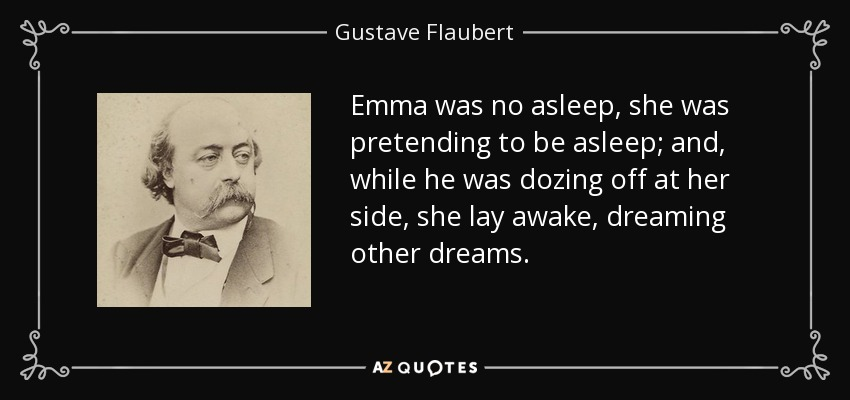Emma was no asleep, she was pretending to be asleep; and, while he was dozing off at her side, she lay awake, dreaming other dreams. - Gustave Flaubert