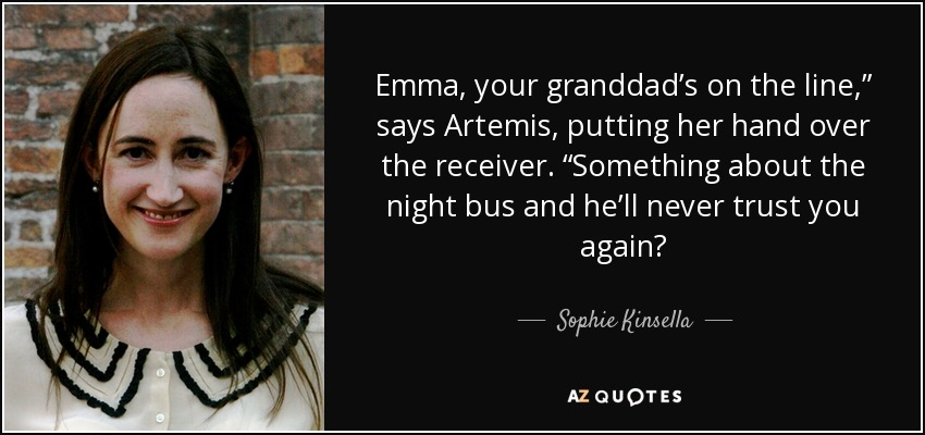 "Emma, your granddad's on the line,"" says Artemis, putting her hand over the receiver. ""Something about the night bus and he'll never trust you again? - Sophie Kinsella"