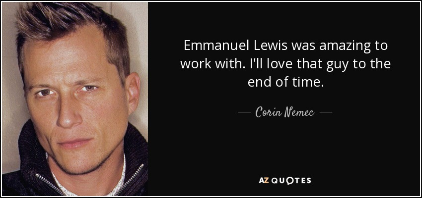 Emmanuel Lewis was amazing to work with. I'll love that guy to the end of time. - Corin Nemec