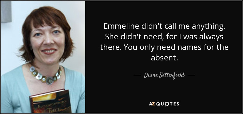 Emmeline didn't call me anything. She didn't need, for I was always there. You only need names for the absent. - Diane Setterfield