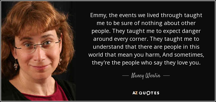Emmy, the events we lived through taught me to be sure of nothing about other people. They taught me to expect danger around every corner. They taught me to understand that there are people in this world that mean you harm, And sometimes, they're the people who say they love you. - Nancy Werlin