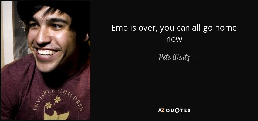 Emo is over, you can all go home now - Pete Wentz