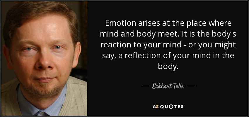 Emotion arises at the place where mind and body meet. It is the body's reaction to your mind - or you might say, a reflection of your mind in the body. - Eckhart Tolle