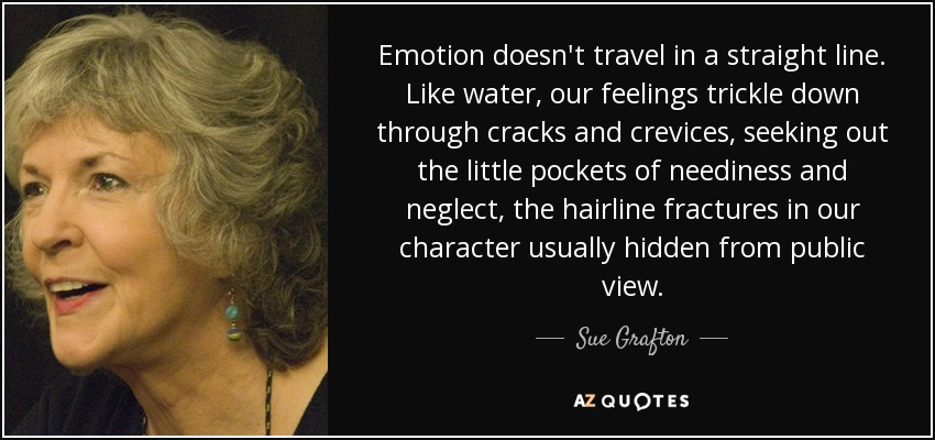 Emotion doesn't travel in a straight line. Like water, our feelings trickle down through cracks and crevices, seeking out the little pockets of neediness and neglect, the hairline fractures in our character usually hidden from public view. - Sue Grafton