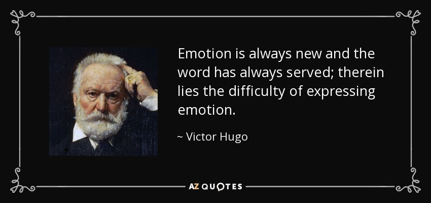 Emotion is always new and the word has always served; therein lies the difficulty of expressing emotion. - Victor Hugo