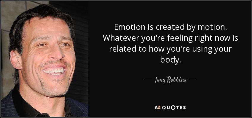 Emotion is created by motion. Whatever you're feeling right now is related to how you're using your body. - Tony Robbins