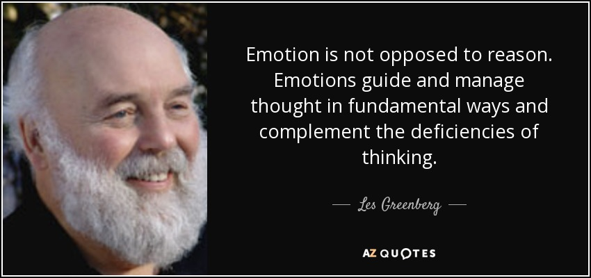Emotion is not opposed to reason. Emotions guide and manage thought in fundamental ways and complement the deficiencies of thinking. - Les Greenberg