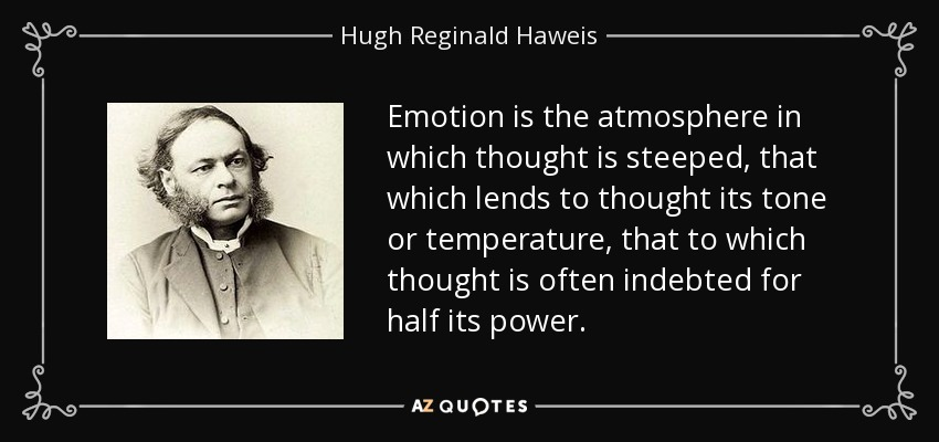 Emotion is the atmosphere in which thought is steeped, that which lends to thought its tone or temperature, that to which thought is often indebted for half its power. - Hugh Reginald Haweis