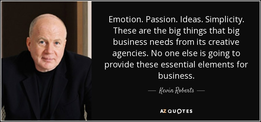 Emotion. Passion. Ideas. Simplicity. These are the big things that big business needs from its creative agencies. No one else is going to provide these essential elements for business. - Kevin Roberts
