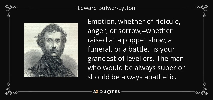 Emotion, whether of ridicule, anger, or sorrow,--whether raised at a puppet show, a funeral, or a battle,--is your grandest of levellers. The man who would be always superior should be always apathetic. - Edward Bulwer-Lytton, 1st Baron Lytton