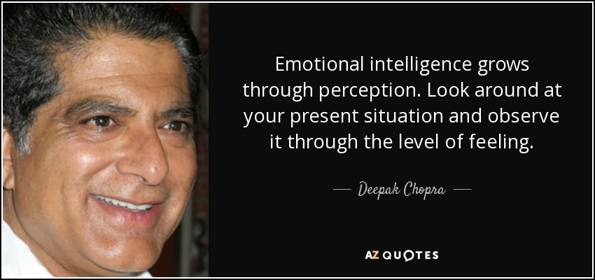 Emotional intelligence grows through perception. Look around at your present situation and observe it through the level of feeling. - Deepak Chopra