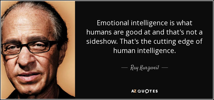 Emotional intelligence is what humans are good at and that's not a sideshow. That's the cutting edge of human intelligence. - Ray Kurzweil