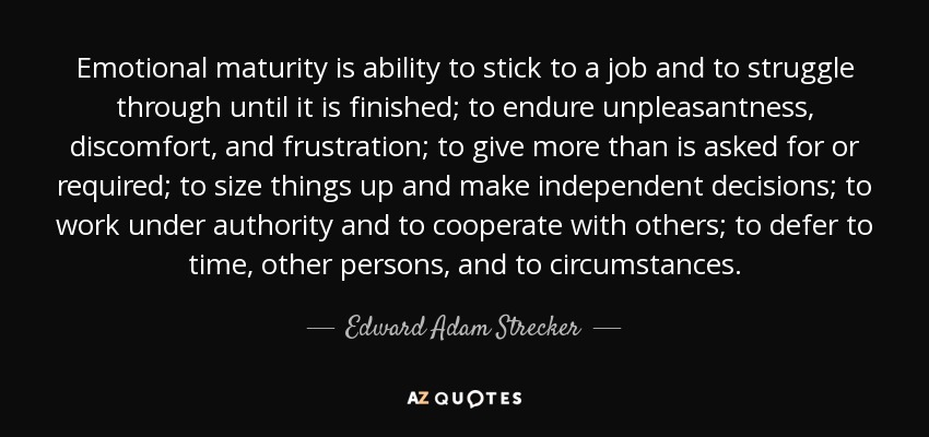 Emotional maturity is ability to stick to a job and to struggle through until it is finished; to endure unpleasantness, discomfort, and frustration; to give more than is asked for or required; to size things up and make independent decisions; to work under authority and to cooperate with others; to defer to time, other persons, and to circumstances. - Edward Adam Strecker