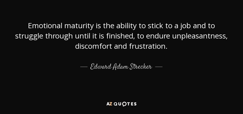 Emotional maturity is the ability to stick to a job and to struggle through until it is finished, to endure unpleasantness, discomfort and frustration. - Edward Adam Strecker