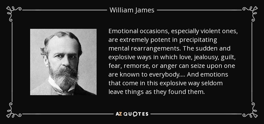 Emotional occasions, especially violent ones, are extremely potent in precipitating mental rearrangements. The sudden and explosive ways in which love, jealousy, guilt, fear, remorse, or anger can seize upon one are known to everybody. . . . And emotions that come in this explosive way seldom leave things as they found them. - William James
