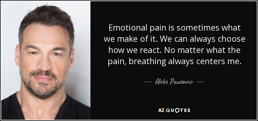 Emotional pain is sometimes what we make of it. We can always choose how we react. No matter what the pain, breathing always centers me. - Aleks Paunovic